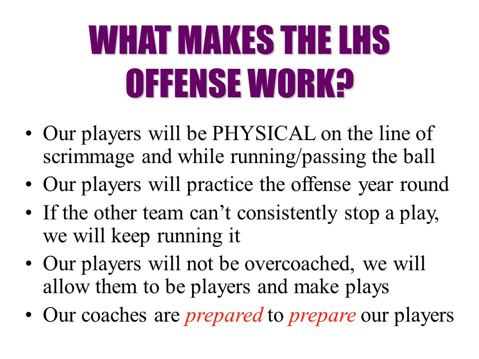 Our players will be PHYSICAL on the line of scrimmage and while running/passing the ball Our players will practice the offense year round If the other team can't consistently stop a play, we will keep running it Our players will not be overcoached, we will allow them to be players and make plays Our coaches are prepared to prepare our players WHAT MAKES THE LHS OFFENSE WORK?