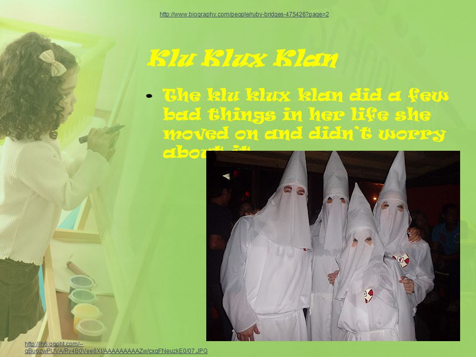 Klu Klux Klan The klu klux klan did a few bad things in her life she moved on and didn't worry about it.