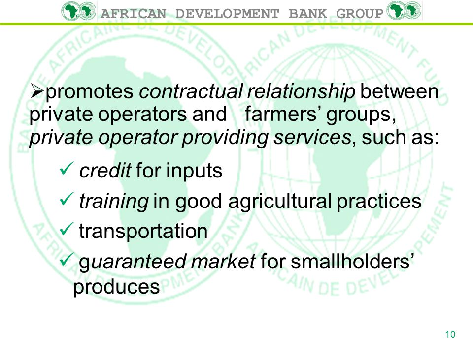 AFRICAN DEVELOPMENT BANK GROUP  promotes contractual relationship between private operators and farmers' groups, private operator providing services, such as: credit for inputs training in good agricultural practices transportation guaranteed market for smallholders' produces 10