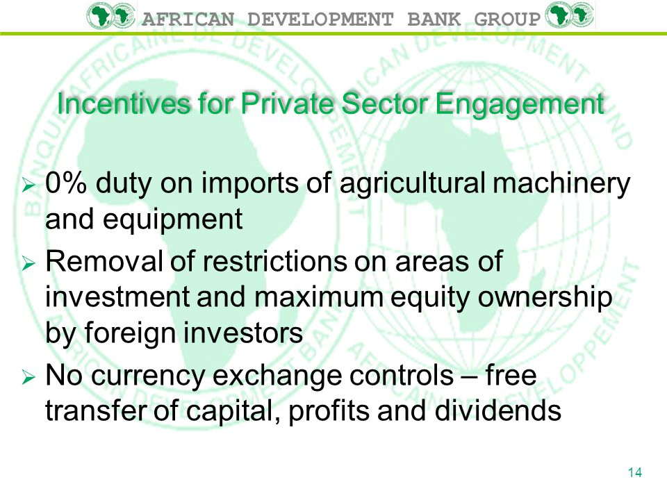 AFRICAN DEVELOPMENT BANK GROUP Incentives for Private Sector Engagement  0% duty on imports of agricultural machinery and equipment  Removal of restrictions on areas of investment and maximum equity ownership by foreign investors  No currency exchange controls – free transfer of capital, profits and dividends 14