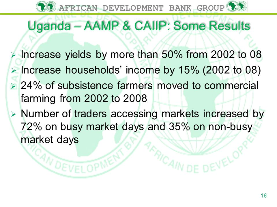 AFRICAN DEVELOPMENT BANK GROUP Uganda – AAMP & CAIIP: Some Results  Increase yields by more than 50% from 2002 to 08  Increase households' income by 15% (2002 to 08)  24% of subsistence farmers moved to commercial farming from 2002 to 2008  Number of traders accessing markets increased by 72% on busy market days and 35% on non-busy market days 16