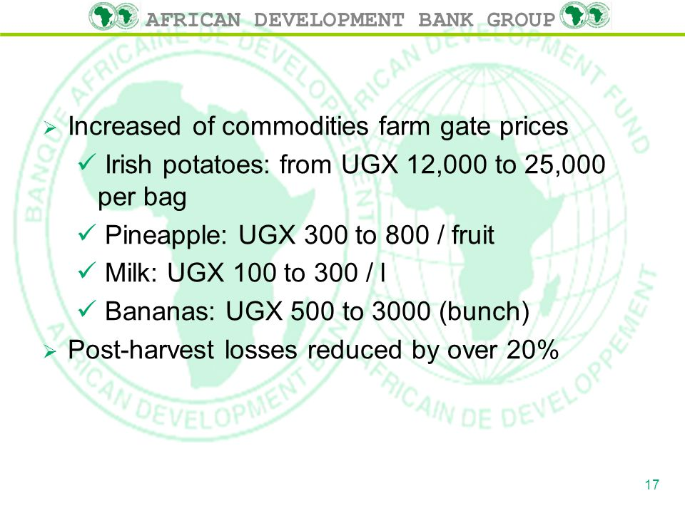 AFRICAN DEVELOPMENT BANK GROUP  Increased of commodities farm gate prices Irish potatoes: from UGX 12,000 to 25,000 per bag Pineapple: UGX 300 to 800