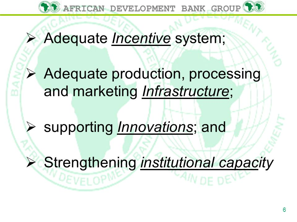 AFRICAN DEVELOPMENT BANK GROUP  Adequate Incentive system;  Adequate production, processing and marketing Infrastructure;  supporting Innovations;