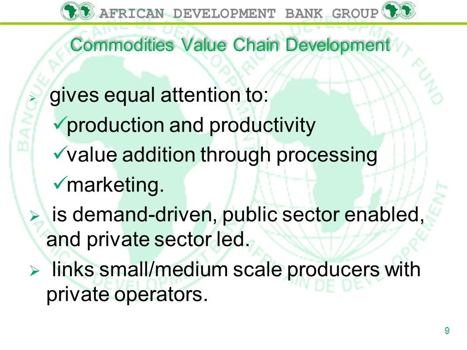 AFRICAN DEVELOPMENT BANK GROUP Commodities Value Chain Development  gives equal attention to: production and productivity value addition through processing marketing.