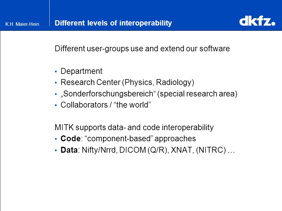 K.H. Maier-Hein Different levels of interoperability Different user-groups use and extend our software Department Research Center (Physics, Radiology)