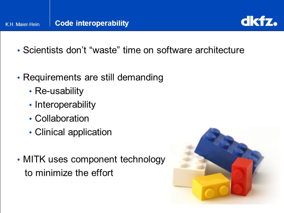 """K.H. Maier-Hein Code interoperability Scientists don't """"waste"""" time on software architecture Requirements are still demanding Re-usability Interoperab"""