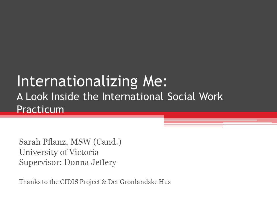Internationalizing Me: A Look Inside the International Social Work Practicum Sarah Pflanz, MSW (Cand.) University of Victoria Supervisor: Donna Jeffery Thanks to the CIDIS Project & Det Grønlandske Hus