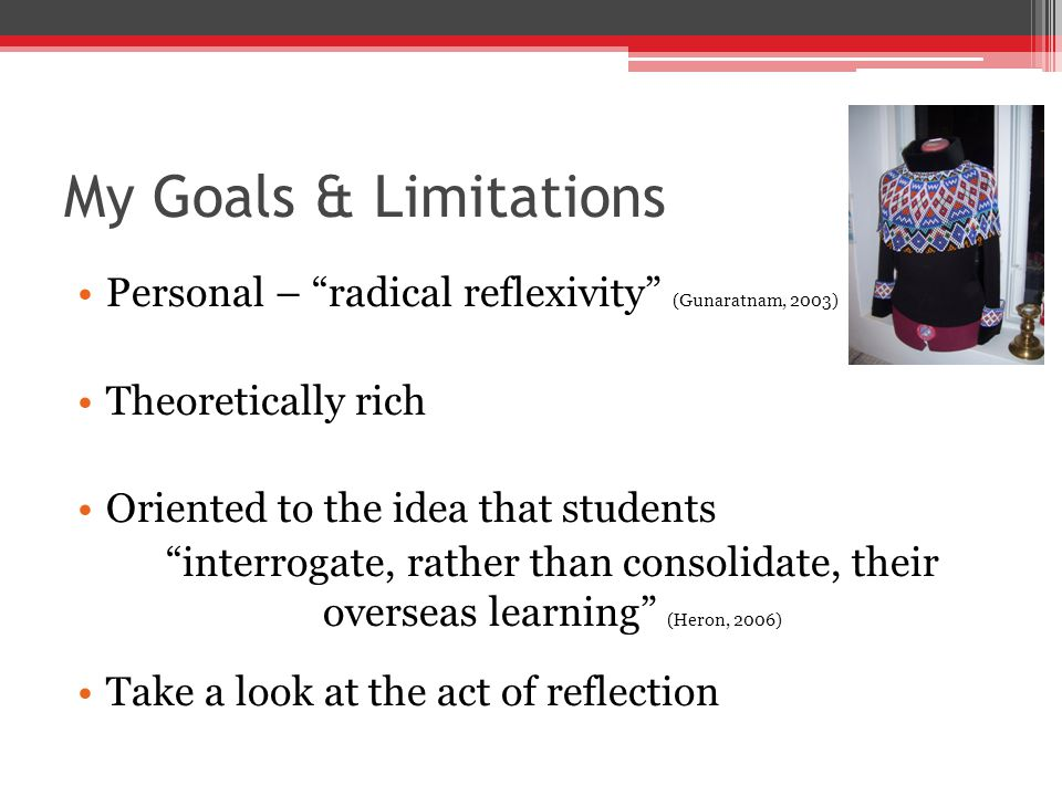My Goals & Limitations Personal – radical reflexivity (Gunaratnam, 2003) Theoretically rich Oriented to the idea that students interrogate, rather than consolidate, their overseas learning (Heron, 2006) Take a look at the act of reflection