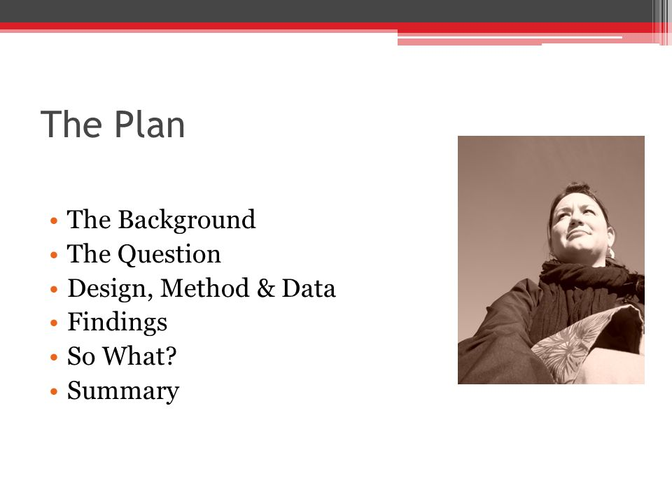 The Plan The Background The Question Design, Method & Data Findings So What? Summary