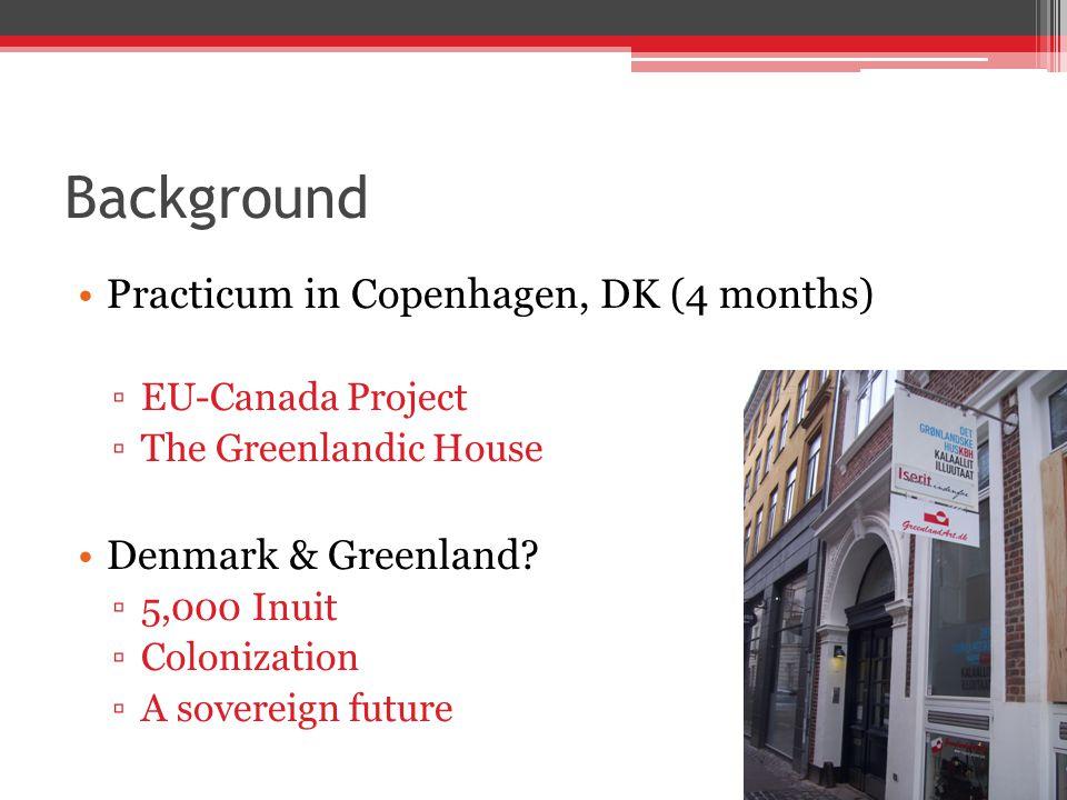 Background Practicum in Copenhagen, DK (4 months) ▫EU-Canada Project ▫The Greenlandic House Denmark & Greenland? ▫5,000 Inuit ▫Colonization ▫A soverei