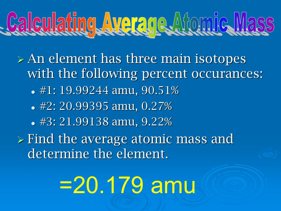  weighted relative atomic masses of the isotopes of each element  each isotope has a known natural occurrence (percentage of that elements' atoms)