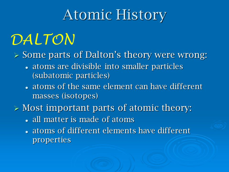 Atomic History 1. Atoms of same element have the same size, mass, and properties 2. Atoms can't be subdivided, created or destroyed 3. Atoms of differ