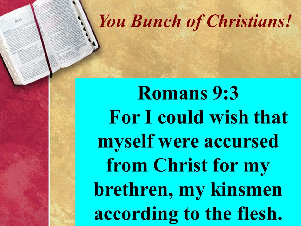 You Bunch of Christians! Romans 9:3 For I could wish that myself were accursed from Christ for my brethren, my kinsmen according to the flesh.