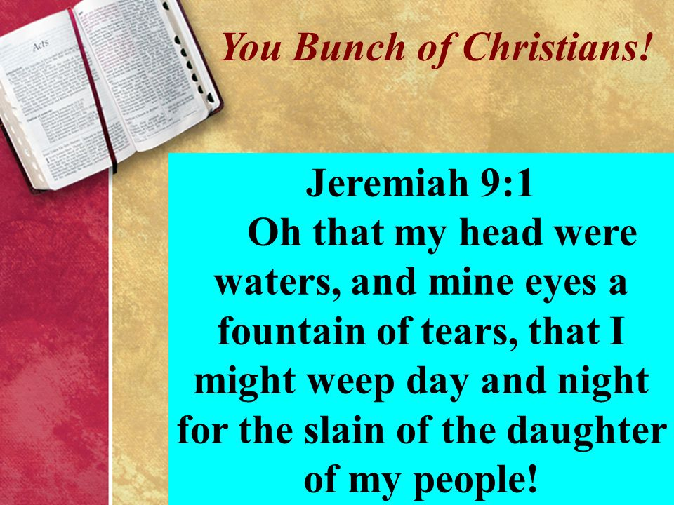 You Bunch of Christians! Jeremiah 9:1 Oh that my head were waters, and mine eyes a fountain of tears, that I might weep day and night for the slain of