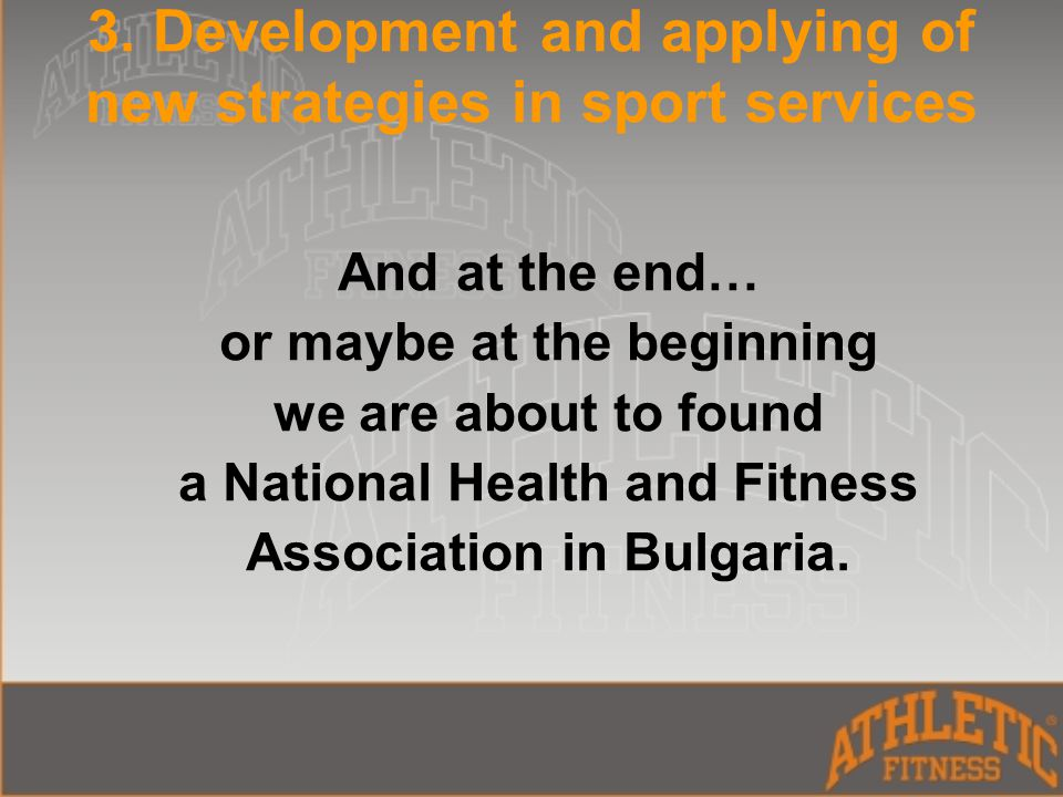 3. Development and applying of new strategies in sport services And at the end… or maybe at the beginning we are about to found a National Health and