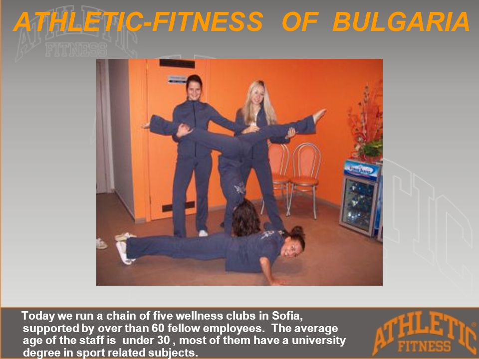 ATHLETIC-FITNESS OF BULGARIA Today we run a chain of five wellness clubs in Sofia, supported by over than 60 fellow employees.