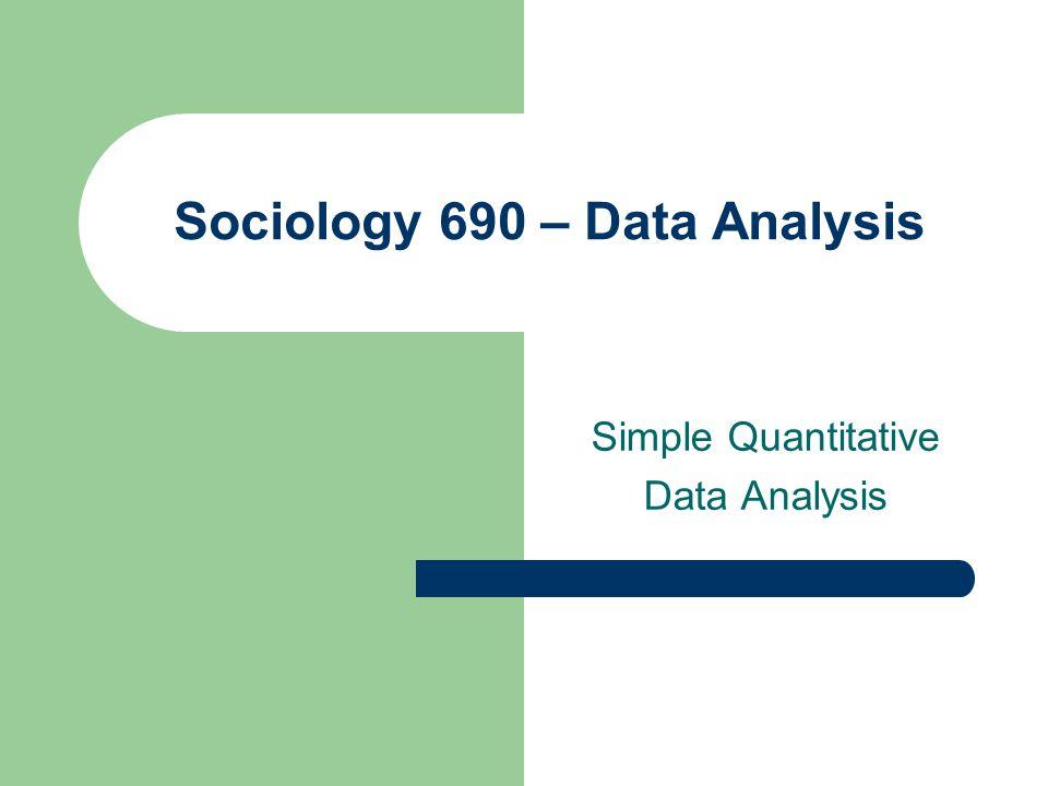 Sociology 690 – Data Analysis Simple Quantitative Data Analysis