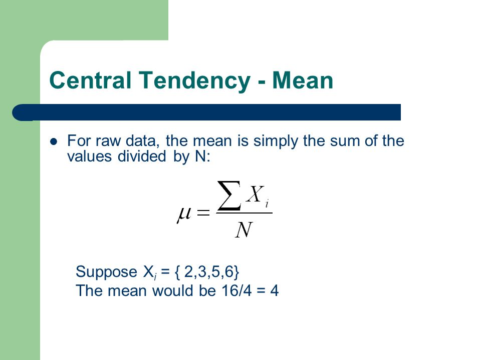 Central Tendency - Mean For raw data, the mean is simply the sum of the values divided by N: Suppose X i = { 2,3,5,6} The mean would be 16/4 = 4