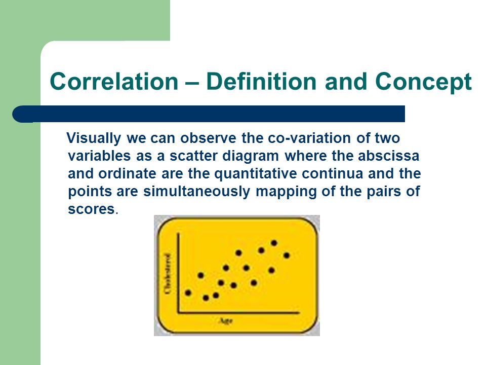 Correlation – Definition and Concept Visually we can observe the co-variation of two variables as a scatter diagram where the abscissa and ordinate are the quantitative continua and the points are simultaneously mapping of the pairs of scores.