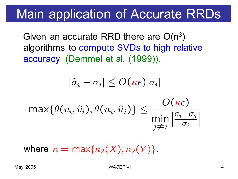May, 2006IWASEP VI4 Main application of Accurate RRDs Given an accurate RRD there are O(n 3 ) algorithms to compute SVDs to high relative accuracy (Demmel et al.