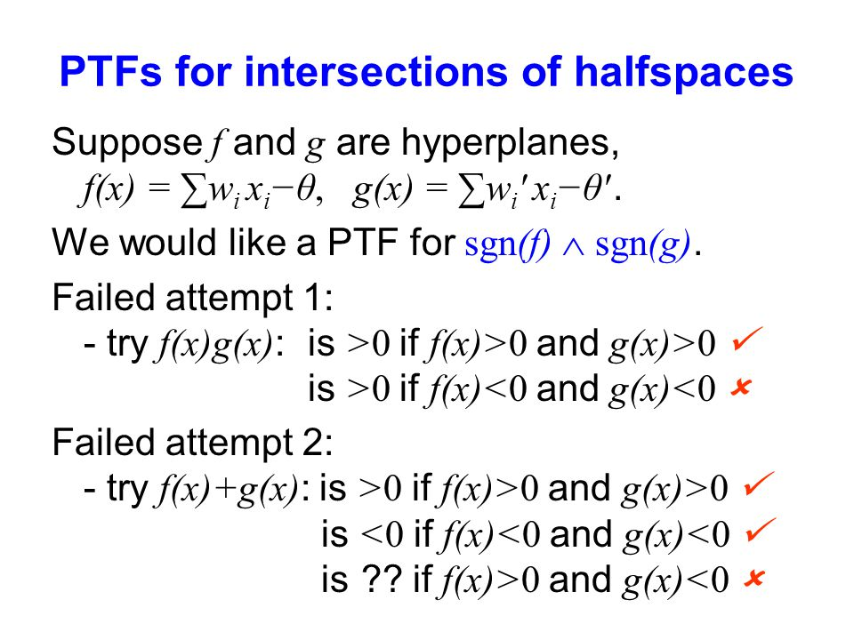 PTFs for intersections of halfspaces Suppose f and g are hyperplanes, f(x) = ∑w i x i −θ, g(x) = ∑w i ' x i −θ'. We would like a PTF for sgn(f)  sgn(