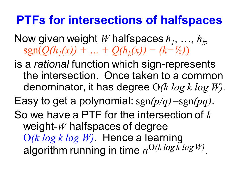 PTFs for intersections of halfspaces Now given weight W halfspaces h 1, …, h k, sgn(Q(h 1 (x)) + … + Q(h k (x)) − (k−½)) is a rational function which sign-represents the intersection.