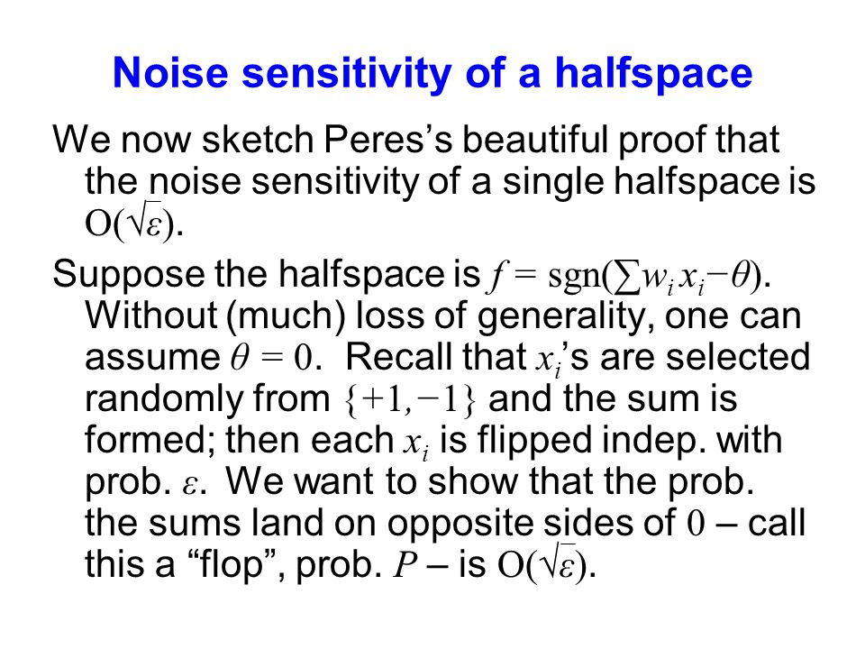 Noise sensitivity of a halfspace We now sketch Peres's beautiful proof that the noise sensitivity of a single halfspace is O(√ε).