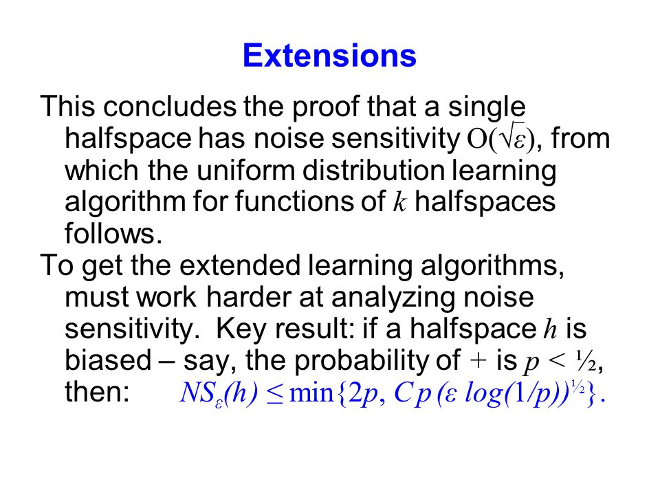 Extensions This concludes the proof that a single halfspace has noise sensitivity O(√ε), from which the uniform distribution learning algorithm for functions of k halfspaces follows.
