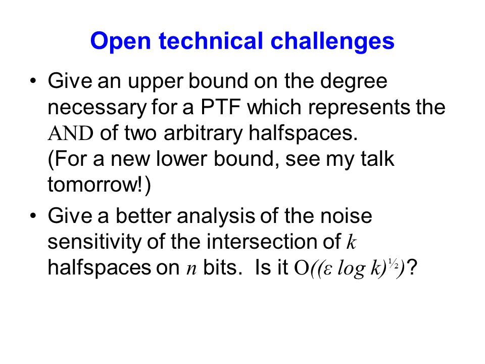 Open technical challenges Give an upper bound on the degree necessary for a PTF which represents the AND of two arbitrary halfspaces. (For a new lower