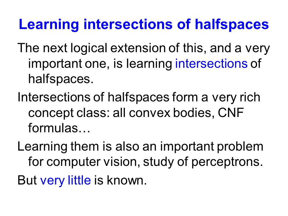 Learning intersections of halfspaces The next logical extension of this, and a very important one, is learning intersections of halfspaces.