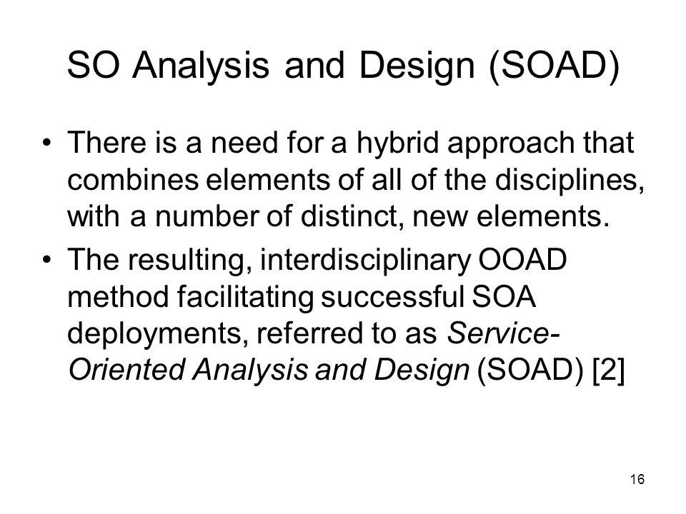 16 SO Analysis and Design (SOAD) There is a need for a hybrid approach that combines elements of all of the disciplines, with a number of distinct, new elements.