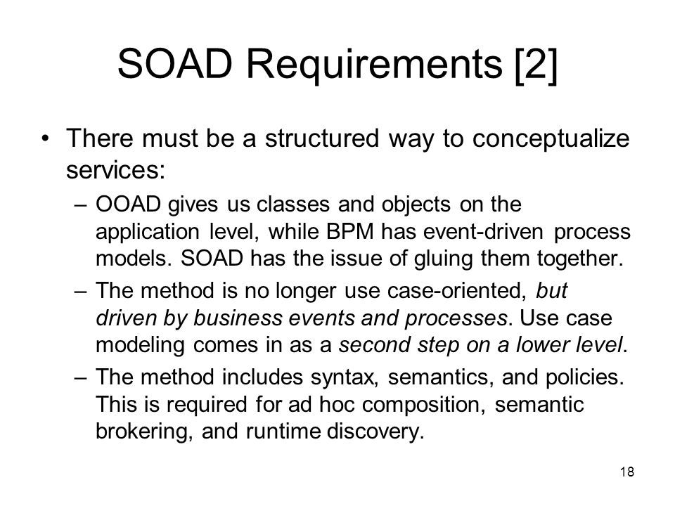 18 SOAD Requirements [2] There must be a structured way to conceptualize services: –OOAD gives us classes and objects on the application level, while BPM has event-driven process models.