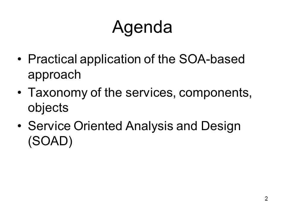 2 Agenda Practical application of the SOA-based approach Taxonomy of the services, components, objects Service Oriented Analysis and Design (SOAD)