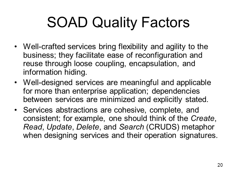 20 SOAD Quality Factors Well-crafted services bring flexibility and agility to the business; they facilitate ease of reconfiguration and reuse through loose coupling, encapsulation, and information hiding.