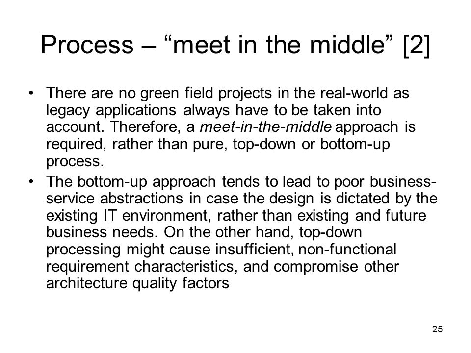 25 Process – meet in the middle [2] There are no green field projects in the real-world as legacy applications always have to be taken into account.