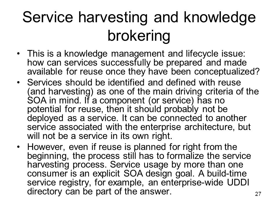 27 Service harvesting and knowledge brokering This is a knowledge management and lifecycle issue: how can services successfully be prepared and made available for reuse once they have been conceptualized.