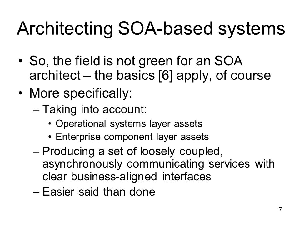 7 Architecting SOA-based systems So, the field is not green for an SOA architect – the basics [6] apply, of course More specifically: –Taking into account: Operational systems layer assets Enterprise component layer assets –Producing a set of loosely coupled, asynchronously communicating services with clear business-aligned interfaces –Easier said than done