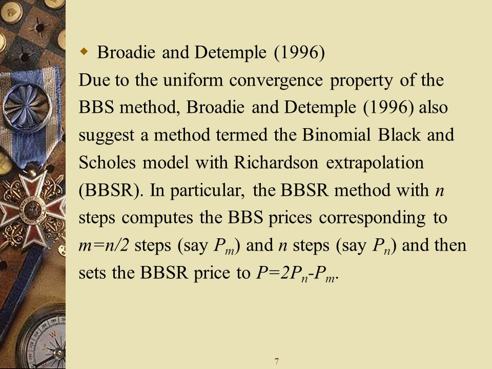 7  Broadie and Detemple (1996) Due to the uniform convergence property of the BBS method, Broadie and Detemple (1996) also suggest a method termed the Binomial Black and Scholes model with Richardson extrapolation (BBSR).