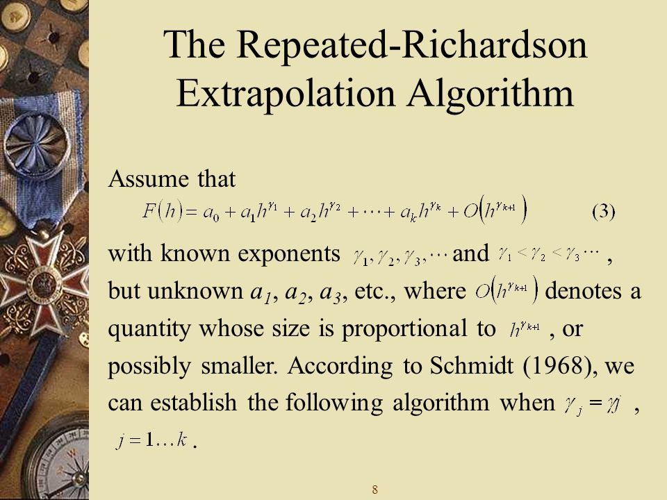 8 The Repeated-Richardson Extrapolation Algorithm Assume that with known exponents and, but unknown a 1, a 2, a 3, etc., where denotes a quantity whose size is proportional to, or possibly smaller.
