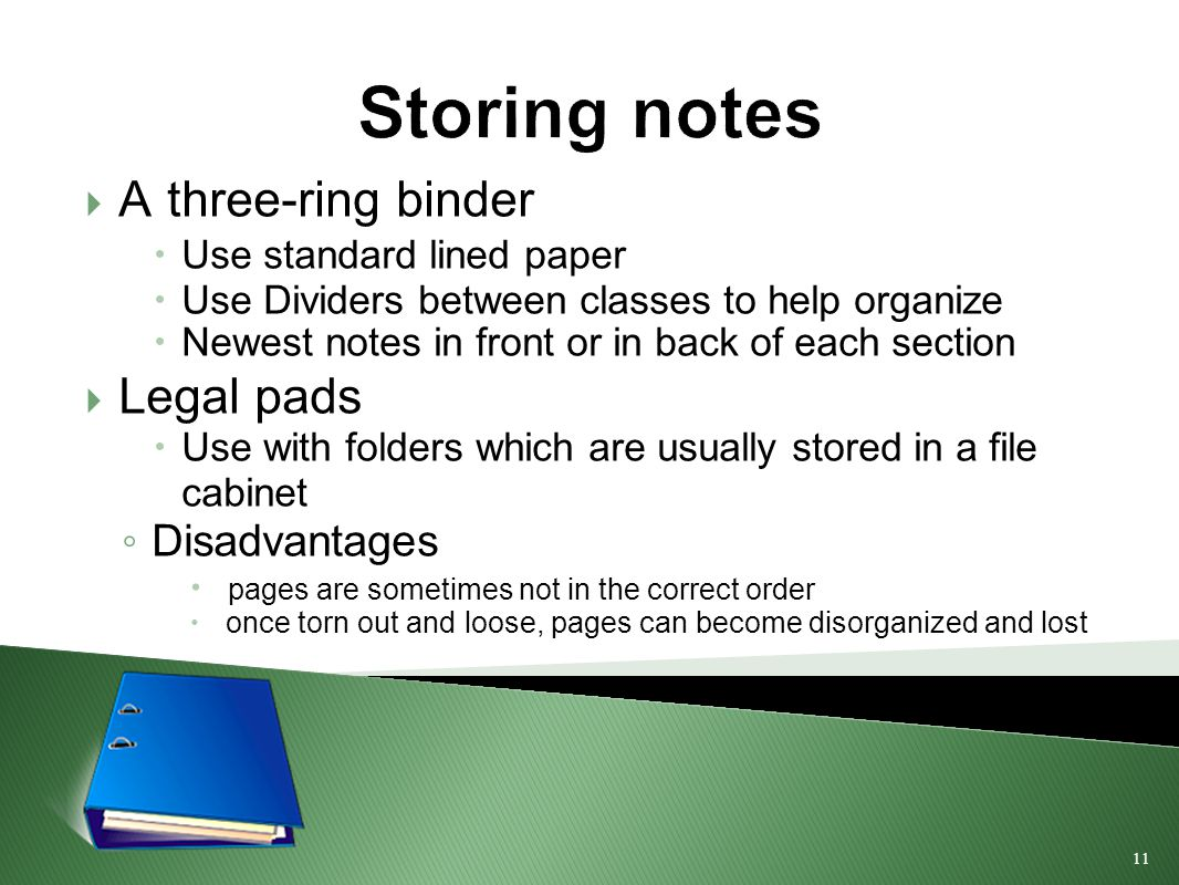 11 Storing notes  A three-ring binder  Use standard lined paper  Use Dividers between classes to help organize  Newest notes in front or in back of each section  Legal pads  Use with folders which are usually stored in a file cabinet ◦ Disadvantages  pages are sometimes not in the correct order  once torn out and loose, pages can become disorganized and lost