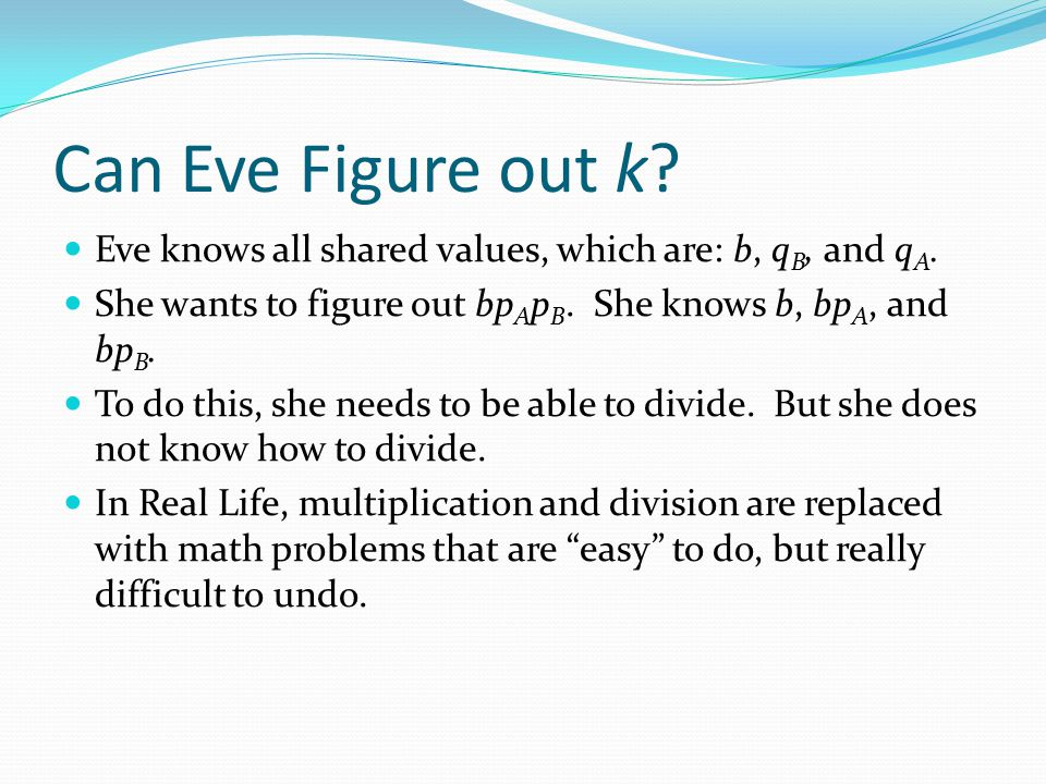 Can Eve Figure out k? Eve knows all shared values, which are: b, q B, and q A. She wants to figure out bp A p B. She knows b, bp A, and bp B. To do th