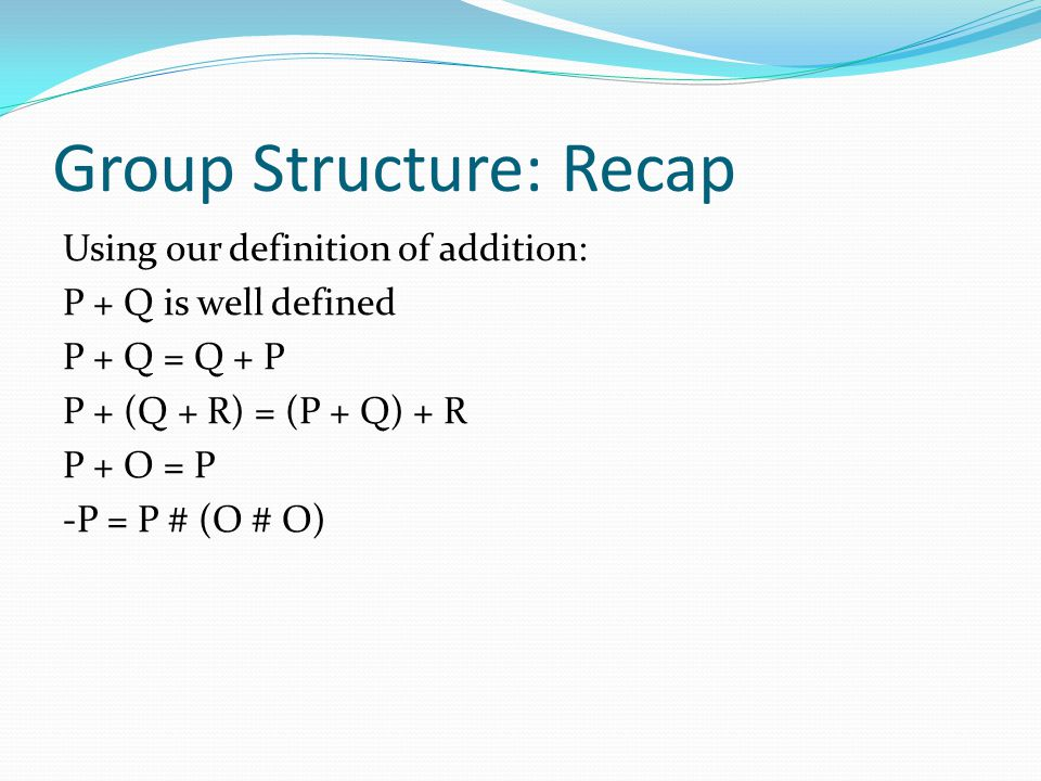 Group Structure: Recap Using our definition of addition: P + Q is well defined P + Q = Q + P P + (Q + R) = (P + Q) + R P + O = P -P = P # (O # O)