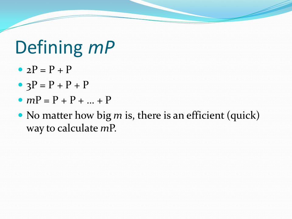 Defining mP 2P = P + P 3P = P + P + P mP = P + P + … + P No matter how big m is, there is an efficient (quick) way to calculate mP.