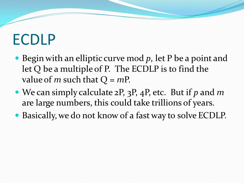ECDLP Begin with an elliptic curve mod p, let P be a point and let Q be a multiple of P. The ECDLP is to find the value of m such that Q = mP. We can