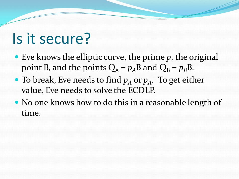 Is it secure? Eve knows the elliptic curve, the prime p, the original point B, and the points Q A = p A B and Q B = p B B. To break, Eve needs to find