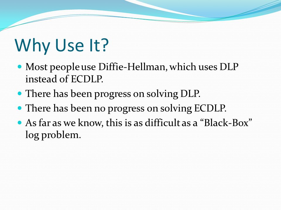 Why Use It? Most people use Diffie-Hellman, which uses DLP instead of ECDLP. There has been progress on solving DLP. There has been no progress on sol