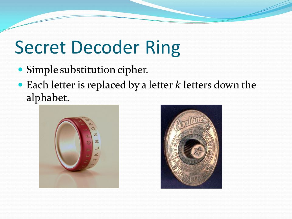 Secret Decoder Ring Simple substitution cipher. Each letter is replaced by a letter k letters down the alphabet.