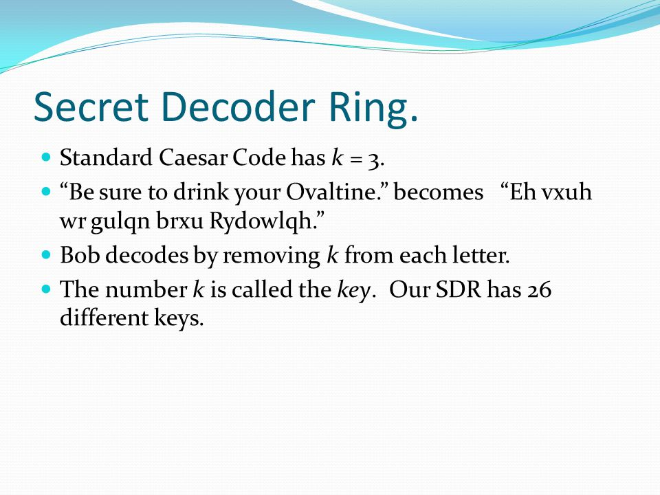 """Secret Decoder Ring. Standard Caesar Code has k = 3. """"Be sure to drink your Ovaltine."""" becomes """"Eh vxuh wr gulqn brxu Rydowlqh."""" Bob decodes by removi"""