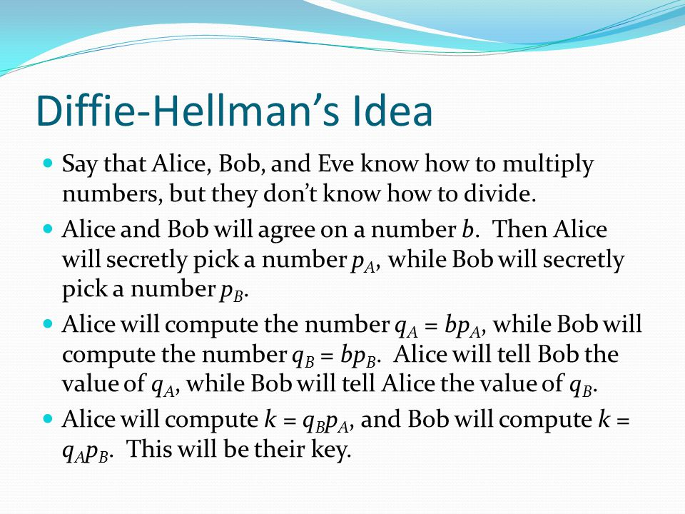 Diffie-Hellman's Idea Say that Alice, Bob, and Eve know how to multiply numbers, but they don't know how to divide. Alice and Bob will agree on a numb