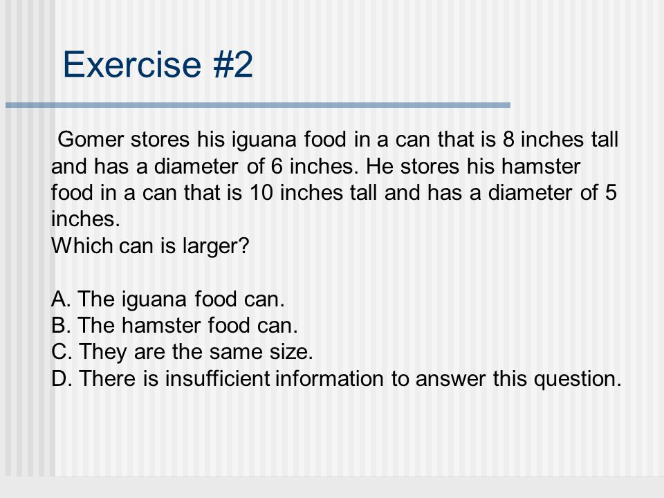 Exercise #2 Gomer stores his iguana food in a can that is 8 inches tall and has a diameter of 6 inches.